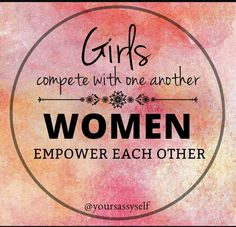 Girls compete with One Another..Women Empower Each Other...