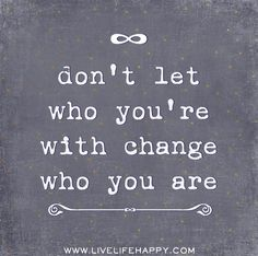 Don't let who you're with change who you are.