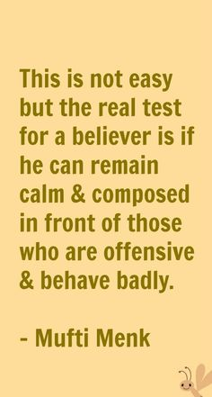 This is not easy but the real test for a believer is if he can remain calm & composed in front of those who are offensive & behave badly. - Mufti Menk