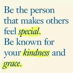 Be the person that makes others feel special. Be known for your kindness and grace.