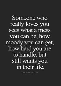 Someone who really loves you sees what a mess you can be, how moody you can get, how hard you are to handle, but still wants you in their life.