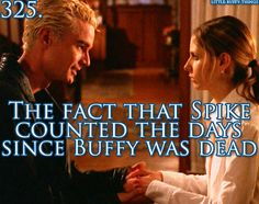 Buffy: How long was I gone? Spike: One hundred and forty-seven days yesterday. One hundred and forty-eight today. 'cept today doesn't count, does it?