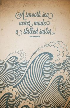 """A smooth sea never made a skilled sailor."""