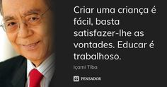 Criar uma criança é fácil, basta satisfazer-lhe as vontades. Educar é trabalhoso.... Frase de Içami Tiba.
