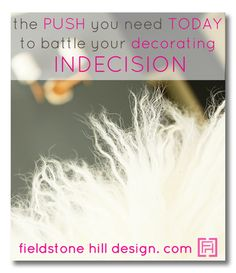 This is the push that I need TODAY to help me make a decision in my decorating… to overcome my decorating paralysis! Make a DECISION! ;)