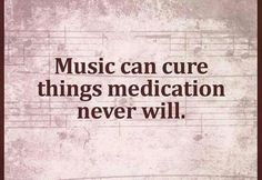 Music can cure things medication never will.