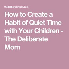How to Create a Habit of Quiet Time with Your Children - The Deliberate Mom