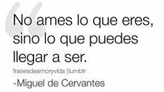 #frases de #amor No ames lo que eres, sino lo que puedes llegar a ser.   -Miguel de Cervantes