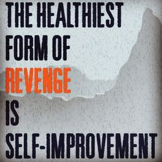 Quote to live by: The healthiest form of revenge is self improvement.