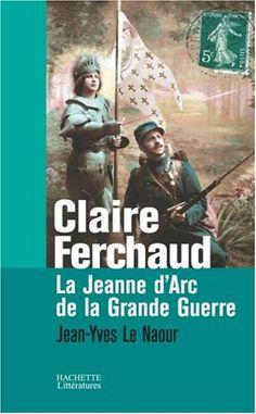 Claire Ferchaud : La Jeanne d'Arc de la Grande Guerre - Jean-Yves Le Naour - Livres
