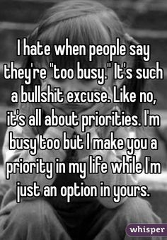 "I hate when people say they're ""too busy."" It's such a bullshit excuse. Like no, it's all about priorities. I'm busy too but I make you a priority in my life while I'm just an option in yours."