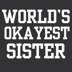 World's okayest sister.