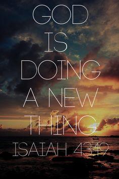 Praise God for new beginnings.  Isaiah 43:19