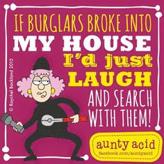 Aunty Acid (Unless they are after my books.  then I will fight to the death.)
