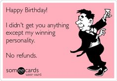 Happy Birthday I Didnt Get You Anything Except My Winning Personality No