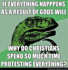 If everything happens as a result of God's will, why do Christians spend so much time protesting everything? ~ A valid question, if ever i saw one.