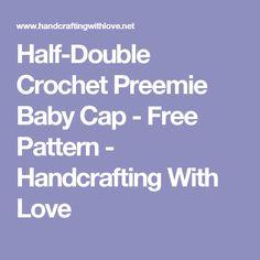 Half-Double Crochet Preemie Baby Cap - Free Pattern - Handcrafting With Love
