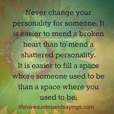 Never change your personality for someone.It is easier to mend a broken heart than to mend a shattered personality.It is easier to fill a space where someone used to be than a space where you used to be.