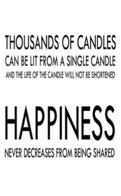 its tru and I love a version of this which basically says if you help or share something with others (light their candle) you will be making more light not less!