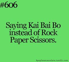 """Kpop memes. I actually say """"Kai Bai Bo"""" with my non-Kpop fan and she is still confused on what language I was speaking."""