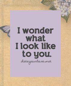 I wonder what I look like to you.