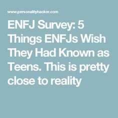 ENFJ Survey: 5 Things ENFJs Wish They Had Known as Teens. This is pretty close to reality