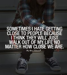 Sometimes I hate getting close to people because I think they will just walk out of my life no matter how close we are.
