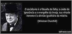 O socialismo é a filosofia da falha, o credo da ignorância e o evangelho da inveja, sua virtude inerente é a divisão igualitária da miséria. (Winston Churchill)