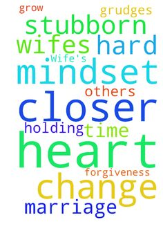 Prayer for my Wife's heart to change and my mindset. - Prayer for my Wifes heart to change and my mindset. We are both Stubborn, she has a hard time with Forgiveness, and holding Grudges. Prayer for our Marriage for us to grow closer to the lord and closer to each others heart. Posted at: https://prayerrequest.com/t/ywA #pray #prayer #request #prayerrequest