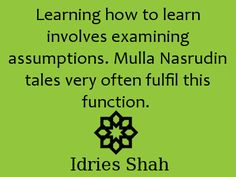 Learning how to learn involves examining assumptions. Mulla Nasrudin tales very often fulfil this function. -Idries Shah