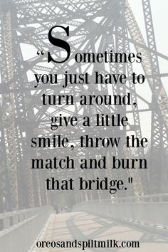 Sometimes you just have to turn around, give a little smile, throw the match and burn that bridge.