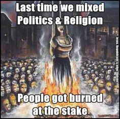 Last time we mixed politics and religion, people got burned at the stake. | This is right where America is headed AGAIN! WTFU people before it's too damn late!
