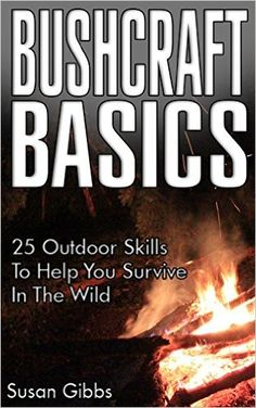 Amazon.com: Bushcraft Basics: 25 Outdoor Skills To Help You Survive In The Wild: (Bushcraft, Bushcraft Outdoor Skills, Bushcraft Carving, Bushcraft Cooking, Bushcraft ... Guide for Beginners, DIY Survival Guide) eBook: Susan Gibbs: Kindle Store