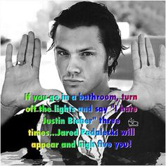 "If you go in a bathroom, turn off the lights and say ""I hate Justin Bieber"" three times...Jared Padalecki will appear and high five you! #Supernatural"