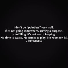 """I don't do """"pointless very well. If it's not going somewhere, serving a purpose, or fulfilling, it's not worth keeping. No time to waste, No games to play. No room for BS. INTJ"""