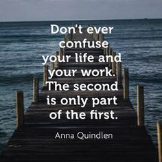 "❤ Anna Quindlen Quote ~  ""Don't ever confuse your life and your work.  The second is only part of the first."""