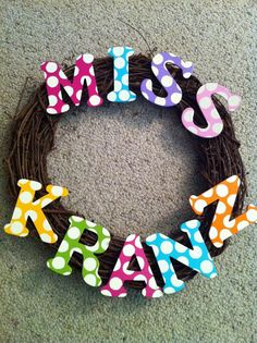 Cute classroom wreath or I could just hot glue the polka dot letters together for a name plate
