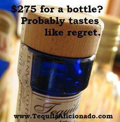 $275 for a bottle of tequila? https://www.google.com/search?q=tequila+memes&espv=2&biw=1920&bih=963&tbm=isch&tbo=u&source=univ&sa=X&ved=0CBsQsARqFQoTCMDHhpbJjMkCFUMmJgodd-cDIg