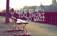 Life is too short  :) Don't wait until its too late to do the stuff you want.