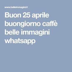 Buon 25 aprile buongiorno caffè belle immagini whatsapp