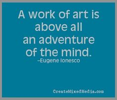 A work of art is above all an adventure of the mind. -Eugene Ionesco