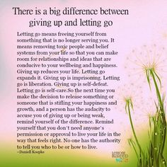 There is a big difference between giving up and letting go. Letting go means freeing yourself from something that is no longer serving you. It means removing toxic people and belief systems from your life so that you can make room for relationships and ideas that are conducive to your wellbeing and happiness. Giving up reduces your life. Letting go …