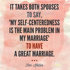 """It takes both spouses to say, """"my self-centeredness is the main problem in my marriage"""" to have a great marriage. -Tim Keller"""