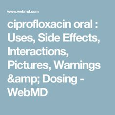 ciprofloxacin oral : Uses, Side Effects, Interactions, Pictures, Warnings & Dosing - WebMD