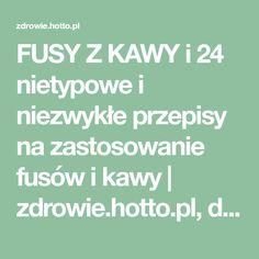 FUSY Z KAWY i 24 nietypowe i niezwykłe przepisy na zastosowanie fusów i kawy | zdrowie.hotto.pl, domowe sposoby popularne w necie
