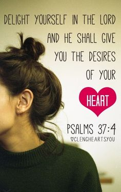 Delight yourself in the Lord and He shall give you the desires or your heart. Psalm 37:4