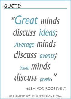 """""""Great minds discuss ideas; Average minds discuss events; Small minds discuss people"""" (Eleanor Roosevelt)"""