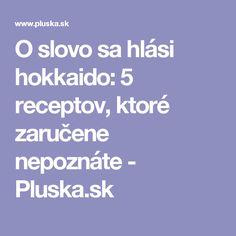 O slovo sa hlási hokkaido: 5 receptov, ktoré zaručene nepoznáte - Pluska.sk