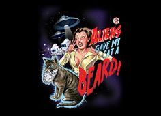 """Threadless - """"Aliens Gave My Cat a Beard""""    This one sounds a lot like a Jerry Springer episode."""