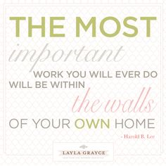 The most important work you will do will be within the walls of your own home.